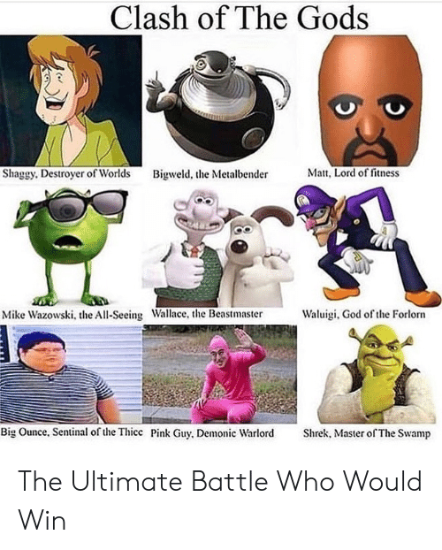 thicc: Clash of The Gods  Matt, Lord of fitness  Shaggy. Destroyer of Worlds  Bigweld, the Metalbender  Waluigi, God of the Forlorn  Mike Wazowski, the All-Seeing Wallace, the Beastmaster  Big Ounce, Sentinal of the Thicc Pink Guy, Demonic Warlord  Shrek, Master of The Swamp The Ultimate Battle Who Would Win