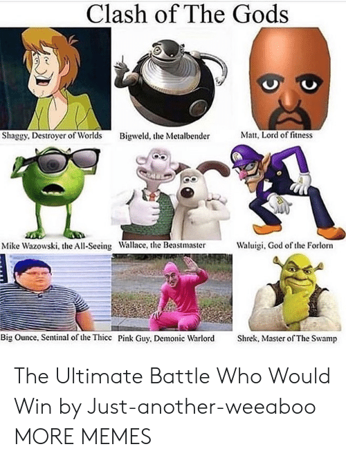 thicc: Clash of The Gods  Matt, Lord of fitness  Shaggy. Destroyer of Worlds  Bigweld, the Metalbender  Waluigi, God of the Forlorn  Mike Wazowski, the All-Seeing Wallace, the Beastmaster  Big Ounce, Sentinal of the Thicc Pink Guy, Demonic Warlord  Shrek, Master of The Swamp The Ultimate Battle Who Would Win by Just-another-weeaboo MORE MEMES