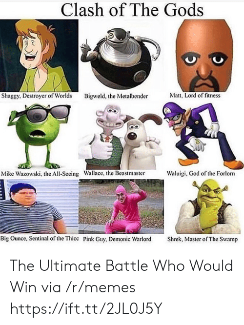 thicc: Clash of The Gods  Matt, Lord of fitness  Shaggy. Destroyer of Worlds  Bigweld, the Metalbender  Waluigi, God of the Forlorn  Mike Wazowski, the All-Seeing Wallace, the Beastmaster  Big Ounce, Sentinal of the Thicc Pink Guy, Demonic Warlord  Shrek, Master of The Swamp The Ultimate Battle Who Would Win via /r/memes https://ift.tt/2JL0J5Y