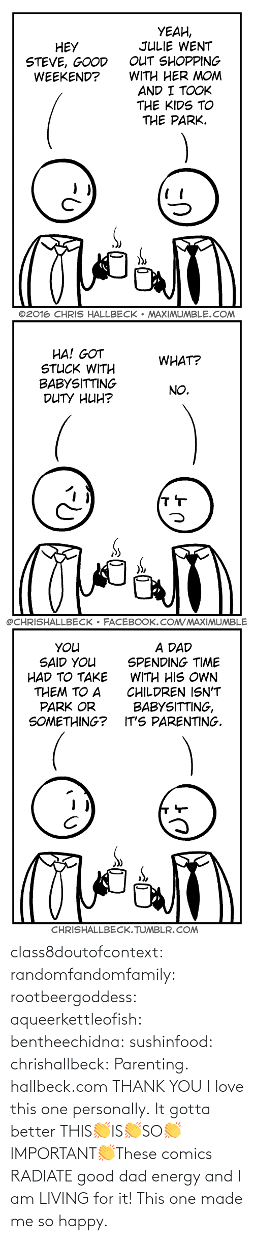 Happy: class8doutofcontext: randomfandomfamily:  rootbeergoddess:  aqueerkettleofish:  bentheechidna:  sushinfood:  chrishallbeck:  Parenting. hallbeck.com  THANK YOU  I love this one personally.    It gotta better   THIS👏IS👏SO👏IMPORTANT👏These comics RADIATE good dad energy and I am LIVING for it!    This one made me so happy.