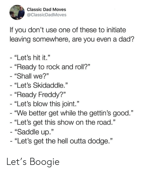 "initiate: Classic Dad Moves  @ClassicDadMoves  If you don't use one of these to initiate  leaving somewhere, are you even a dad?  - ""Let's hit it.""  - ""Ready to rock and roll?""  ""Shall we?""  ""Let's Skidaddle.""  - ""Ready Freddy?""  - ""Let's blow this joint.""  - ""We better get while the gettin's good.""  - ""Let's get this show on the road.""  - ""Saddle up.""  - ""Let's get the hell outta dodge."" Let's Boogie"