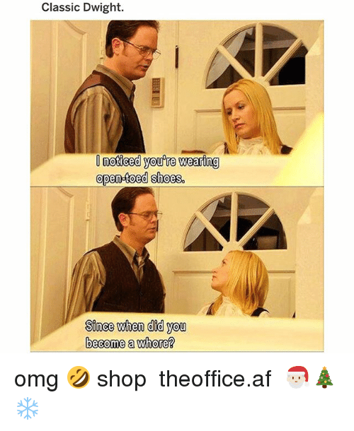 Af, Memes, and Omg: Classic Dwight.  noticed you're wearing  open-toed shoes.  Sinee when did you  become a whore? omg 🤣 shop ➵ theoffice.af 🎅🏻🎄❄️‬