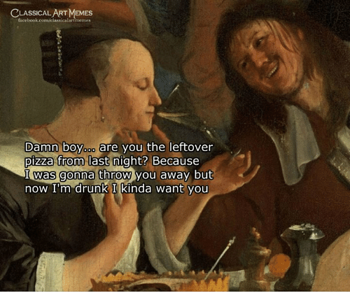 Drunk, Memes, and Pizza: CLASSICAL ART MEMES  Damn boYooo are you the leftover  pizza from last night?  Because  was gonna throw you  now I'm drunk I kinda want you  away but