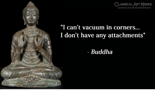 """Facebook, Memes, and Buddha: CLASSICAL ART MEMES  facebook.com/classicalartmemes  """"I can't vacuum in corners...  I don't have any attachments""""  - Buddha"""