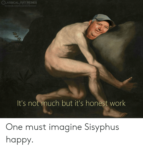 Facebook, Memes, and Work: CLASSICAL ART MEMES  facebook.com/classicalartmemes  It's not much but it's honest work One must imagine Sisyphus happy.