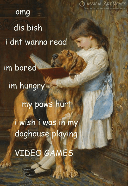 Classical: CLASSICAL ART MEMES  facebook.com/classicalartmemes  omg  dis bish  i dnt wanna read  im bored  im hungry  my paws hurt  i wish i was in my  doghouse playing  VIDEO GAMES