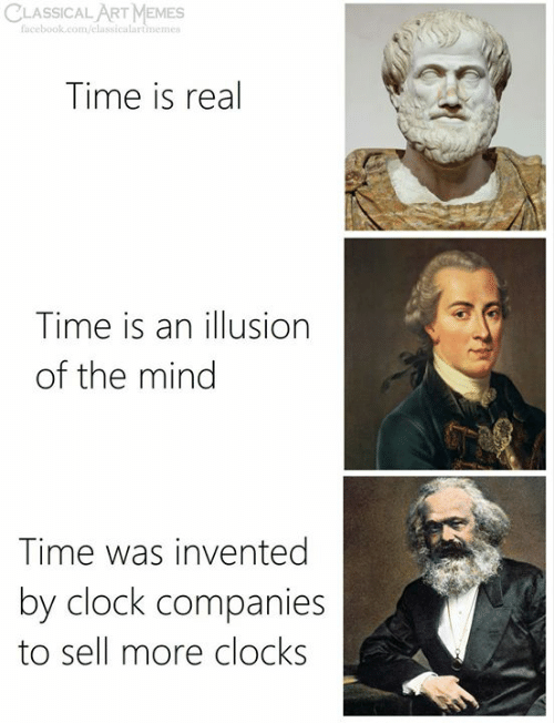 Classical: CLASSICAL ART MEMES  facebook.com/elassicalartmemes  Time is real  Time is an illusion  of the mind  Time was invented  by clock companies  to sell more clocks