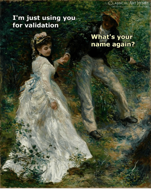 Memes, Classical Art, and Classical: CLASSICAL ART MEMEs  I'm just using you  for validation  What's your  name again?