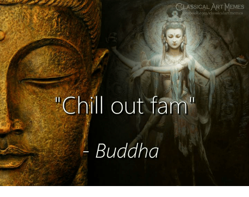 Chill, Fam, and Memes: CLASSICAL ART MEMES  k.com/classicalartmemes  Chill out fam  Buddha