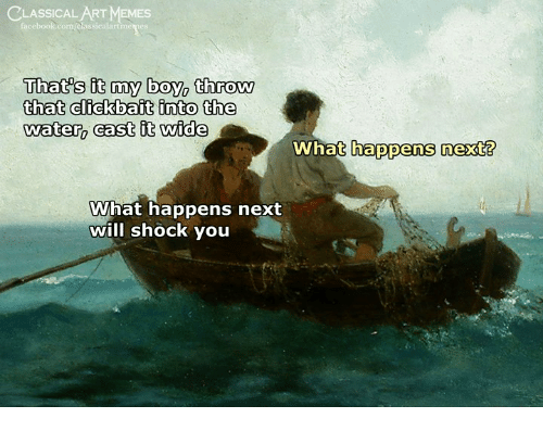 Memes, Water, and Classical Art: CLASSICAL ART MEMES  That's it my boy, throw  that clfckbait into the  water, cast it wide  What happens next?  What happens next  will shock you
