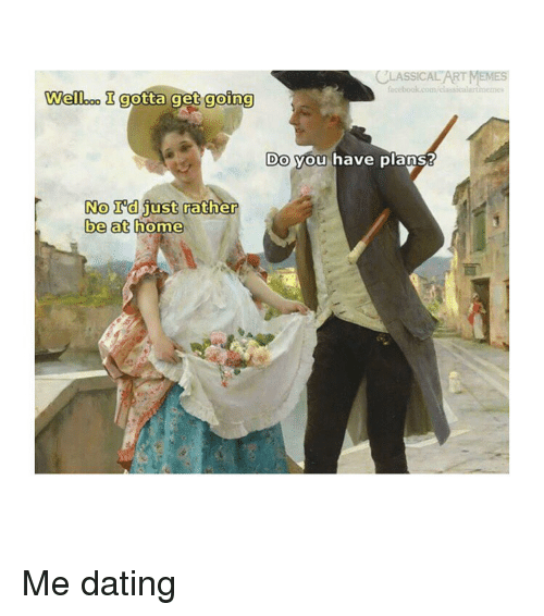 Dating, Memes, and Home: CLASSICAL ART MEMES  Welleo I gotta get going  Do  you have planss  No I'd just  No rdust rother  be at  home Me dating
