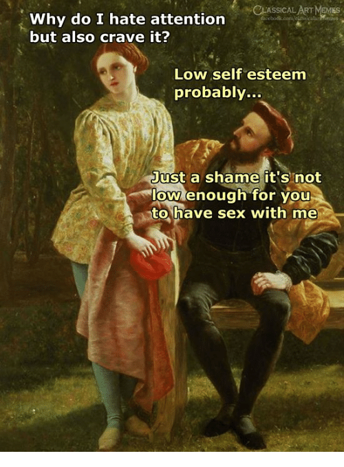 Sex, Classical Art, and Classical: CLASSICAL ART MEMIES  Why do I hate attention  but also crave it?  Low self esteem  probably...  Just a shame it's not  low enough for you  to,have sex with me
