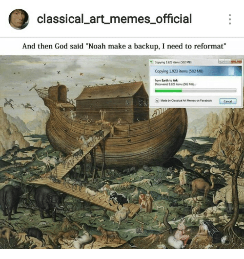 """backup: classical artmemes official  And then God said """"Noah make a backup, I need to reformat""""  Copying 1923 items (502 MB)  Copying 1.923 items (502 MB)  from Earth to Ark  IC  Discovered 1923 items (302 M  v  Made by Classical Art Memes on Facebook  Cancel"""