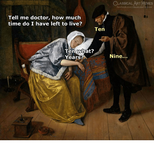 Doctor, Facebook, and Memes: CLASSICALART MEMES  facebook.com/classicalartimemes  Tell me doctor, how much  time do I have left to live?  Ten  Ten what?  Years?  Nine...