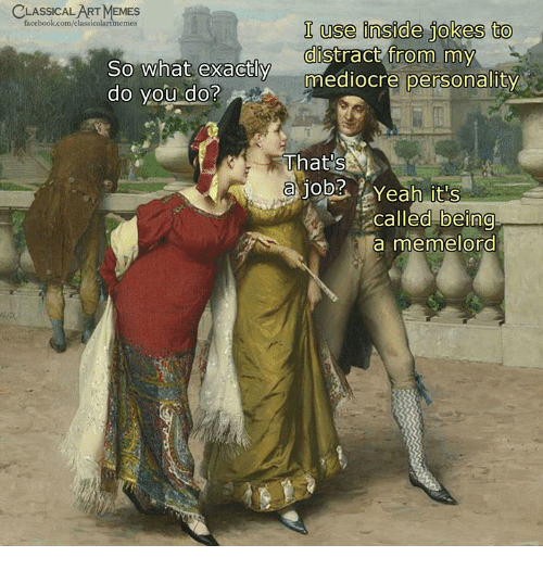 Facebook, Mediocre, and Yeah: CLASSICALARTMEMES  facebook.com/classicalartmemes  I use inside jokes to  distract from my  mediocre personality  0  So what exactly  do you do?  That's  ajood Yeah it's  called being  a memelord  0