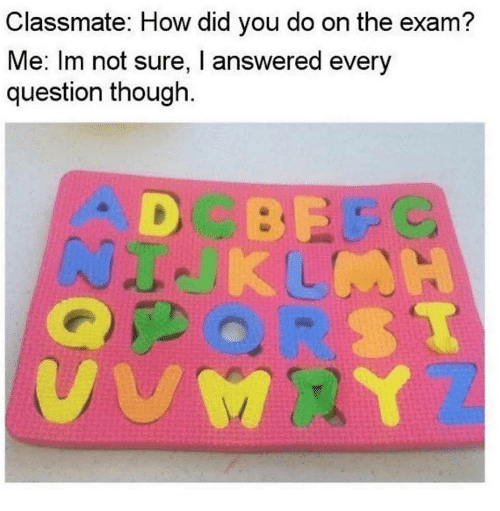 How, Did, and You: Classmate: How did you do on the exam?  Me: Im not sure, I answered every  question though.  D BP
