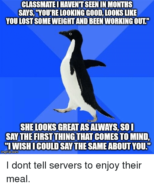 "Good Looks: CLASSMATE I HAVENT SEEN IN MONTHS  SAYS, ""YOU'RE LOOKING GOOD, LOOKS LIKE  YOU LOST SOME WEIGHT AND BEEN WORKING OUT.""  SHE LOOKS GREAT AS ALWAYS, S0I  SAY THE FIRST THING THAT COMES TO MIND,  IWISHICOULD SAY THE SAME ABOUT YOU.""  imgflip.com I dont tell servers to enjoy their meal."
