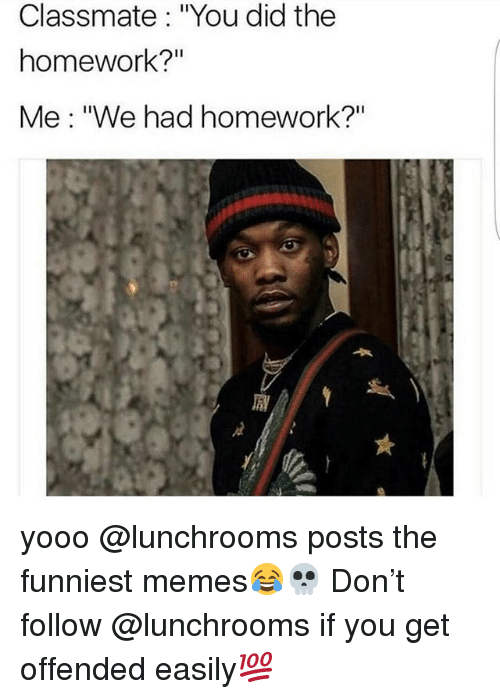 "Memes, Homework, and 🤖: Classmate: ""You did the  homework?""  Me: ""We had homework?"" yooo @lunchrooms posts the funniest memes😂💀 Don't follow @lunchrooms if you get offended easily💯"