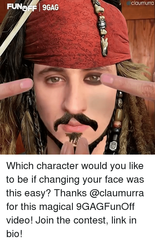Memes, Link, and Video: claumurra  SGAG Which character would you like to be if changing your face was this easy? Thanks @claumurra for this magical 9GAGFunOff video! Join the contest, link in bio!