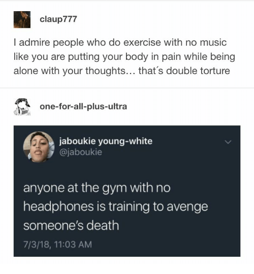 Being Alone, Gym, and Music: claup777  I admire people who do exercise with no music  like you are putting your body in pain while being  alone with your thoughts... that's double torture  one-for-all-plus-ultra  jaboukie young-white  @jaboukie  anyone at the gym with no  headphones is training to avenge  someone's death  7/3/18, 11:03 AM