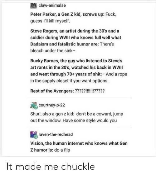 Internet, Shit, and Vision: claw-animalae  Peter Parker, a Gen Z kid, screws up: Fuck,  guess I'll kll myself.  Steve Rogers, an artist during the 30's and a  soldier during WWII who knows full well what  Dadaism and fatalistic humor are: There's  bleach under the sink-  Bucky Barnes, the guy who listened to Steve's  art rants in the 30's, watched his back in WWII  and went through 70+years of shit: -And a rope  in the supply closet if you want options.  Rest of the Avengers:??227722  courtney-p-22  Shuri, also a gen z kid: don't be a coward, jump  out the window. Have some style would you  raven-the-redhead  Vision, the human internet who knows what Gen  Z humor is: do a flip It made me chuckle