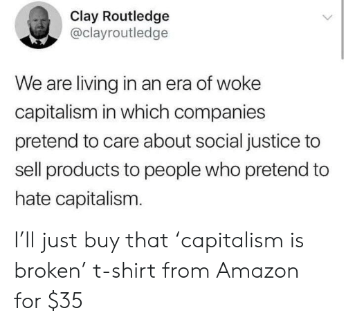 Amazon, Capitalism, and Justice: Clay Routledge  @clayroutledge  We are living in an era of woke  capitalism in which companies  pretend to care about social justice to  sell products to people who pretend to  hate capitalism. I'll just buy that 'capitalism is broken' t-shirt from Amazon for $35