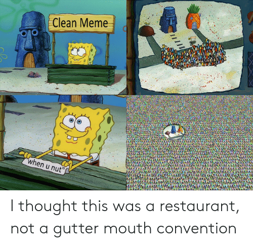 Meme, Restaurant, and Thought: Clean Meme  when u nut  MMAnanod40000aliAAi0onAnnAA I thought this was a restaurant, not a gutter mouth convention