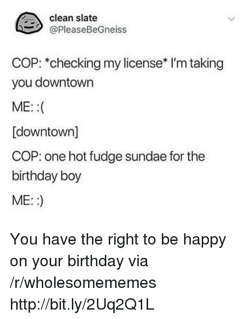 Birthday, Happy, and Http: clean slate  @PleaseBeGneiss  COP: *checking my license* I'm taking  you downtown  ME::  [downtown]  COP: one hot fudge sundae for the  birthday boy  ME::) You have the right to be happy on your birthday via /r/wholesomememes http://bit.ly/2Uq2Q1L