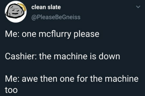 awe: clean slate  @PleaseBeGneiss  Me: one mcflurry please  Cashier: the machine is down  Me: awe then one for the machine  too