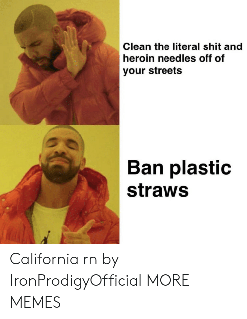 Dank, Heroin, and Memes: Clean the literal shit and  heroin needles off of  your streets  Ban plastic  straws California rn by IronProdigyOfficial MORE MEMES