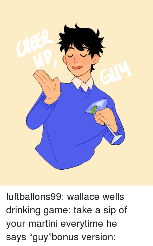 """wells: CleER  up luftballons99:  wallace wells drinking game: take a sip of your martini everytime he says""""guy""""bonus version:"""