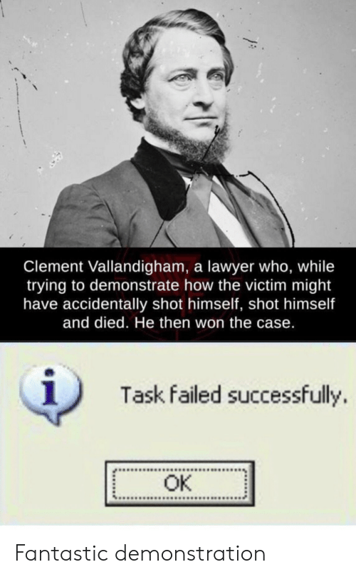 Lawyer, How, and Who: Clement Vallandigham, a lawyer who, while  trying to demonstrate how the victim might  have accidentally shot himself, shot himself  and died. He then won the case.  1  Task failed successfully.  OK Fantastic demonstration