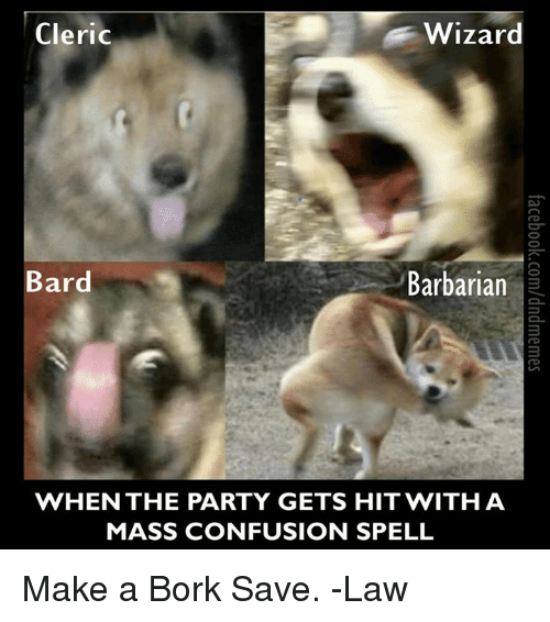 Borks: Cleric  Wizard  Bard  Barbarian  WHEN THE PARTY GETS HIT WITH A  MASS CONFUSION SPELL Make a Bork Save.  -Law