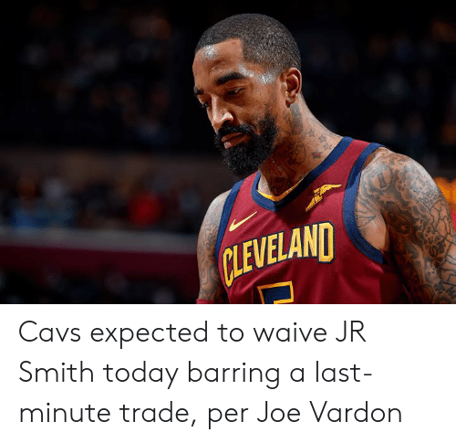 Cavs, J.R. Smith, and Cleveland: CLEVELAND Cavs expected to waive JR Smith today barring a last-minute trade, per Joe Vardon