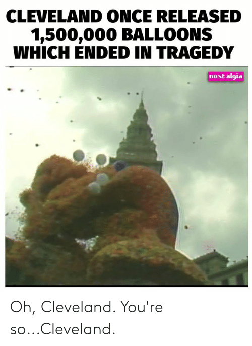 Memes, Nostalgia, and Cleveland: CLEVELAND ONCE RELEASED  1,500,000 BALLOONS  WHICH ENDED IN TRAGEDY  nostalgia Oh, Cleveland. You're so...Cleveland.