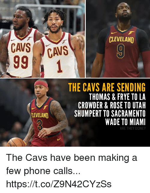 Sacramento: CLEVELAND  THE CAVS ARE SENDING  THOMAS & FRYE TO LA  CROWDER & ROSE TO UTAH  SHUMPERT TO SACRAMENTO  WADE TO MIAMI  LEVELAND  ARE THEY DONE? The Cavs have been making a few phone calls... https://t.co/Z9N42CYzSs