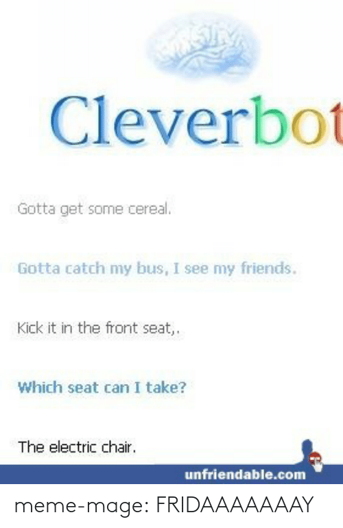 electric chair: Cleverbot  Gotta get some cereal.  Gotta catch my bus, I see my friends.  Kick it in the front seat,.  Which seat can I take?  The electric chair.  unfriendable.com meme-mage:  FRIDAAAAAAAY