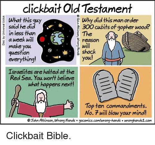 old testament: clickbait Old Testament  What this guy  Why did this man order  said he did  300 cubits of gopher wood?  The  E in less than  a week will  reason  make you  shock  question  you!  everything  Israelites are halted at the  Red Sea. You won't believe  what happens next  Top ten commandments.  No. 7 will blow your mind!  OIohr Atkinson, wrong Hands gocomics.com/wrong-hands wronghands1.com Clickbait Bible.
