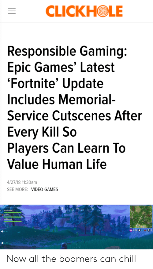 Chill, Life, and Video Games: CLICKHOLE  Responsible Gaming:  Epic Games' Latest  'Fortnite' Update  Includes Memorial-  Service Cutscenes After  Every Kill So  Players Can Learn To  Value Human Life  4/27/18 11:30am  SEE MORE: VIDEO GAMES  SW  255  Bristlebrew  ejs.101  wuddupjoe  6:28&40  es.101  Bristlebrew Now all the boomers can chill