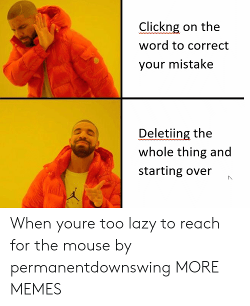 word to: Clickng on the  word to correct  your mistake  Deletiing the  whole thing and  starting over When youre too lazy to reach for the mouse by permanentdownswing MORE MEMES