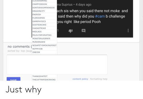 Period, Help, and Content: CLICKSHAMING  na Suprius 4 days ago  CRAPPYDESIGN  DONTDEADOPENINSIDE  ach sis when you said there not moke and  DRAGONCITY  ENGRISH  said then why did you #cam b challenge  FLORIDAMAN  you right like period Pooh  GAMEPHYSICS  IDIOTSINCARS  IHADASTROKE  1  MADLADS  MILDLYINFURIATING  MONSTERLEGENDS  MURDERAWW  no comments (NOSAFETYSMOKINGFIRST  sorted by: top (sugONEJOB  NOTMYJOB  THANKSIHATEIT  content policy formatting help  THECATTRAPISWORKING  SAVE Just why
