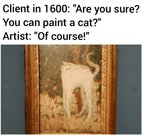 "Paint, Artist, and Cat: Client in 1600: ""Are you sure?  You can paint a cat?""  Artist: ""Of course!"""