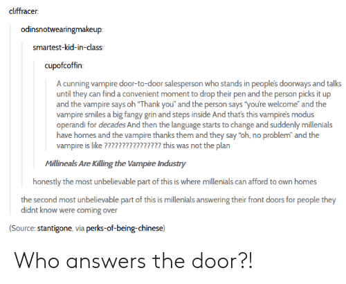 "Tumblr, Thank You, and Chinese: cliffracer  odinsnotwearingmakeup:  smartest-kid-in-class:  cupofcoffin:  A cunning vampire door-to-door salesperson who stands in people's doorways and talks  until they can find a convenient moment to drop their pen and the person picks it up  and the vampire says oh ""Thank you"" and the person says ""you're welcome"" and the  vampire smiles a big fangy grin and steps inside And that's this vampire's modus  operandi for decades And then the language starts to change and suddenly millenials  have homes and the vampire thanks them and they say ""oh, no problem"" and the  vampire is like ???????????????? this was not the plan  Millineals Are Killing the Vampire Industry  honestly the most unbelievable part of this is where millenials can afford to own homes  the second most unbelievable part of this is millenials answering their front doors for people they  didnt know were coming over  (Source: stantigone, via perks-of-being-chinese) Who answers the door?!"