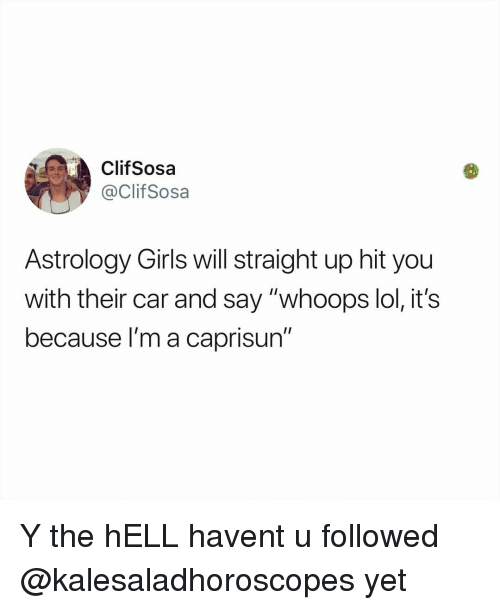 "Girls, Lol, and Memes: ClifSosa  @ClifSosa  Astrology Girls will straight up hit you  with their car and say ""whoops lol, it's  because l'm a caprisun"" Y the hELL havent u followed @kalesaladhoroscopes yet"