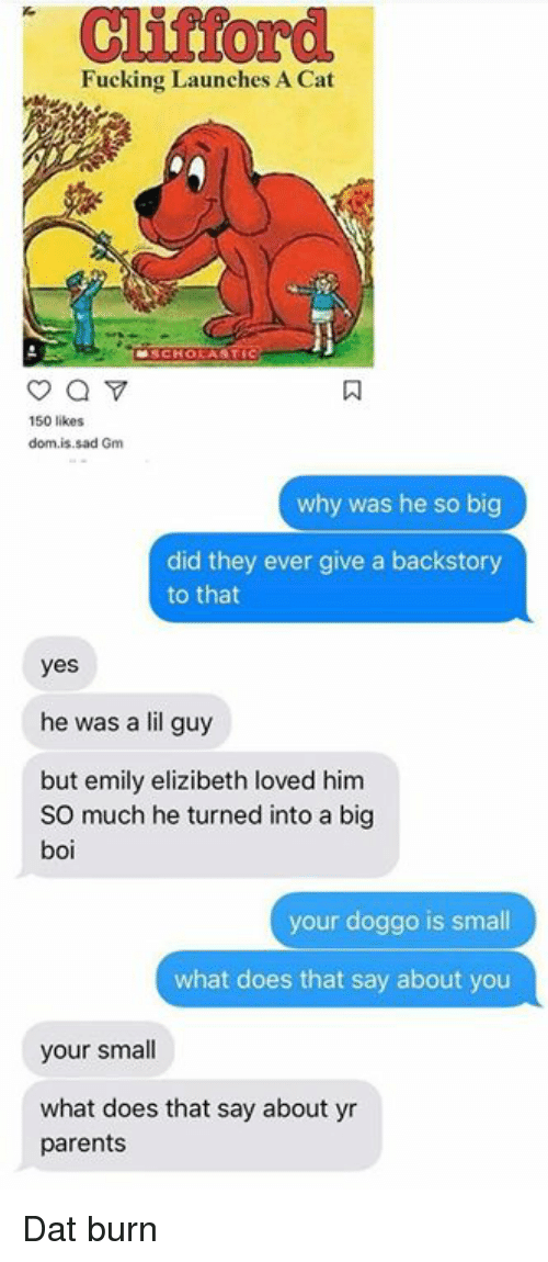Fucking, Funny, and Parents: Cliftord  Fucking Launches A Cat  150 likes  dom.is.sad Gm  why was he so big  did they ever give a backstory  to that  yes  he was a lil guy  but emily elizibeth loved him  SO much he turned into a big  boi  your doggo is small  what does that say about you  your small  what does that say about yr  parents Dat burn
