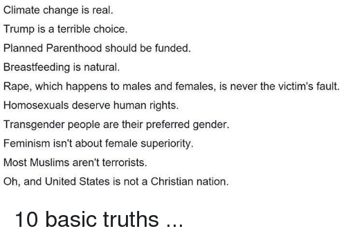 Feminism, Memes, and Transgender: Climate change is real.  Trump is a terrible choice.  Planned Parenthood should be funded.  Breastfeeding is natural.  Rape, which happens to males and females, is never the victim's fault.  Homosexuals deserve human rights.  Transgender people are their preferred gender.  Feminism isn't about female superiority.  Most Muslims aren't terrorists.  Oh, and United States is not a Christian nation 10 basic truths ...