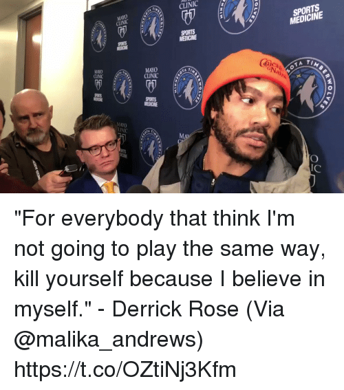 """Derrick Rose, Memes, and Sports: CLINIC  MAYO  CINIC  SPORTS  MEDICINE  MEDICINE  MAYO  CLINICT  MAYO  CLINIC  (mica  2  MAYO  lC """"For everybody that think I'm not going to play the same way, kill yourself because I believe in myself."""" - Derrick Rose   (Via @malika_andrews) https://t.co/OZtiNj3Kfm"""