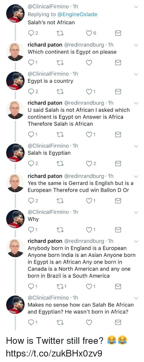 Africa, America, and Asian: @ClinicalFirmino 1h  Replying to @EngineOxlade  Salah's not African  6  richard paton @redinrandburg 1h  Which continent is Egypt on please  01奴  @ClinicalFirmino 1h  Egypt is a country  2  richard paton @redinrandburg 1h  U said Salah is not African I asked which  continent is Egypt on Answer is Africa  Therefore Salah is African  @ClinicalFirmino 1h  Salah is Egyptian  O2奴  2   richard paton @redinrandburg 1h  Yes the same is Gerrard is English but is a  European Therefore cud win Ballon D Or  2  @ClinicalFirmino 1h  Why  MINO  richard paton @redinrandburg 1h  Anybody born in England is a European  Anyone born India is an Asian Anyone born  in Egypt is an African Any one born in  Canada is a North American and any one  born in Brazil is a South America  @ClinicalFirmino 1h  Makes no sense how can Salah Be African  and Egyptian? He wasn't born in Africa? How is Twitter still free? 😂😂 https://t.co/zukBHx0zv9