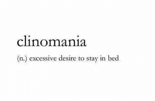 Stay In Bed: clinomania  (n.) excessive desire to stay in bed