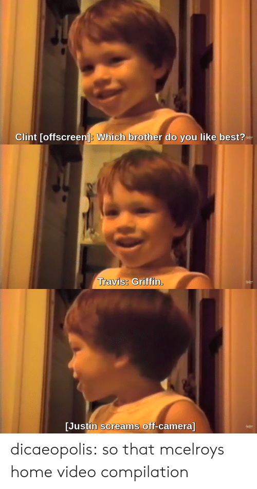 home video: Clint [offscreen]: Which brother do you like best?   Travis: Griffin.   [Justin screams off-camera] dicaeopolis: so that mcelroys home video compilation